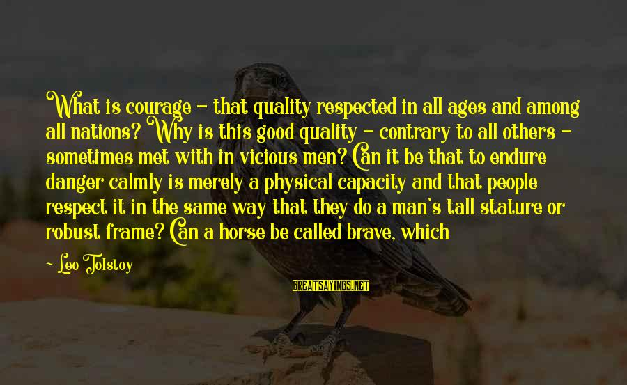 Do Good To Others Sayings By Leo Tolstoy: What is courage - that quality respected in all ages and among all nations? Why