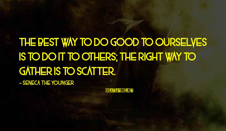 Do Good To Others Sayings By Seneca The Younger: The best way to do good to ourselves is to do it to others; the