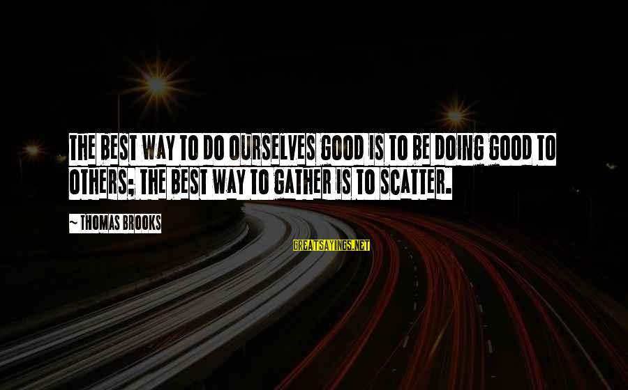 Do Good To Others Sayings By Thomas Brooks: The best way to do ourselves good is to be doing good to others; the