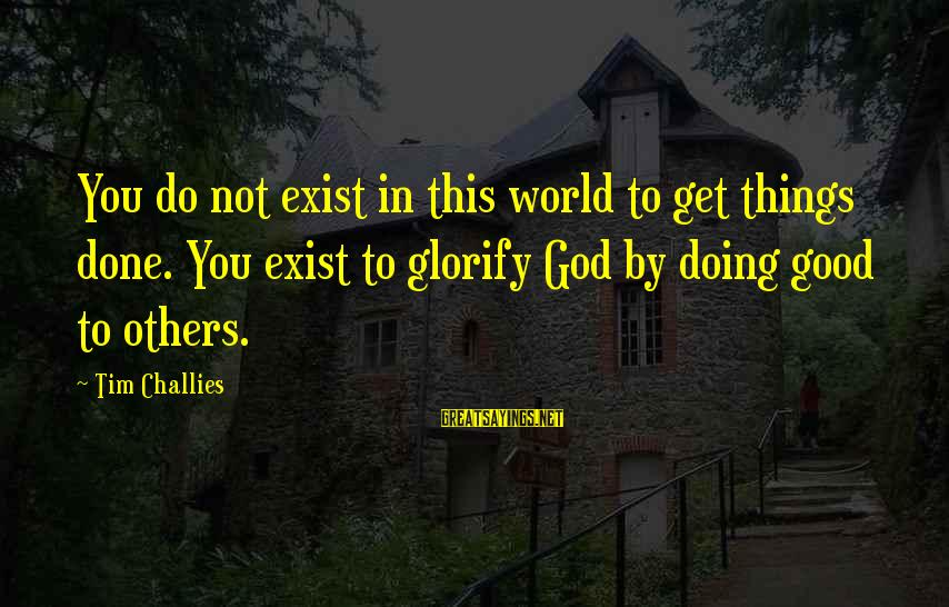 Do Good To Others Sayings By Tim Challies: You do not exist in this world to get things done. You exist to glorify