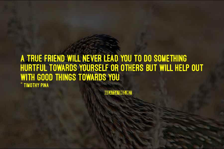 Do Good To Others Sayings By Timothy Pina: A true friend will never lead you to do something hurtful towards yourself or others