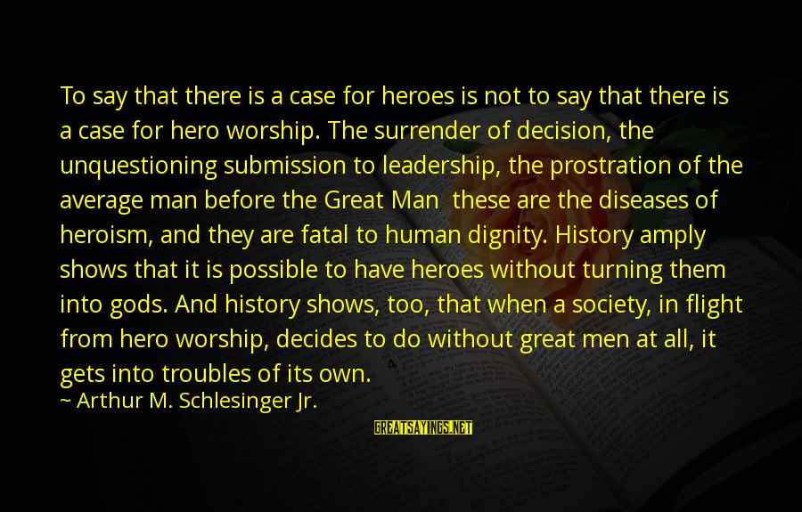 Do It Sayings By Arthur M. Schlesinger Jr.: To say that there is a case for heroes is not to say that there