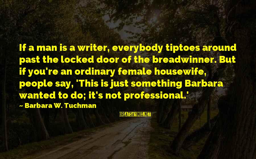 Do It Sayings By Barbara W. Tuchman: If a man is a writer, everybody tiptoes around past the locked door of the