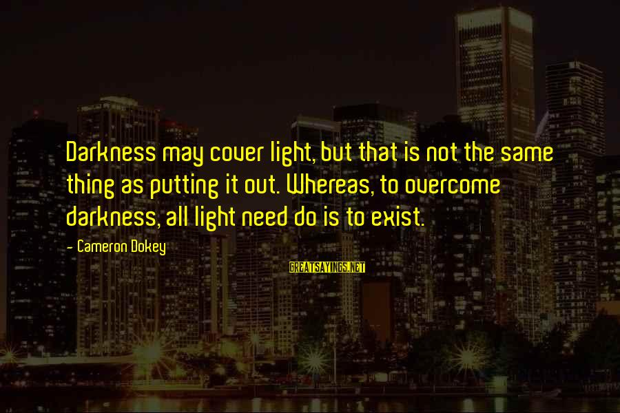 Do It Sayings By Cameron Dokey: Darkness may cover light, but that is not the same thing as putting it out.