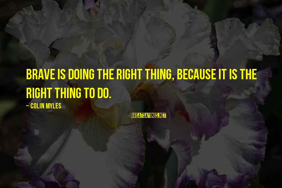 Do It Sayings By Colin Myles: Brave is doing the right thing, because it is the right thing to do.
