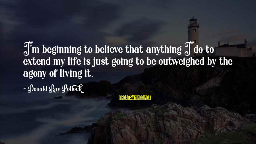 Do It Sayings By Donald Ray Pollock: I'm beginning to believe that anything I do to extend my life is just going