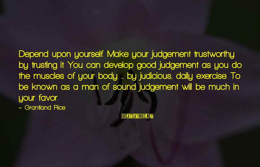 Do It Sayings By Grantland Rice: Depend upon yourself. Make your judgement trustworthy by trusting it. You can develop good judgement