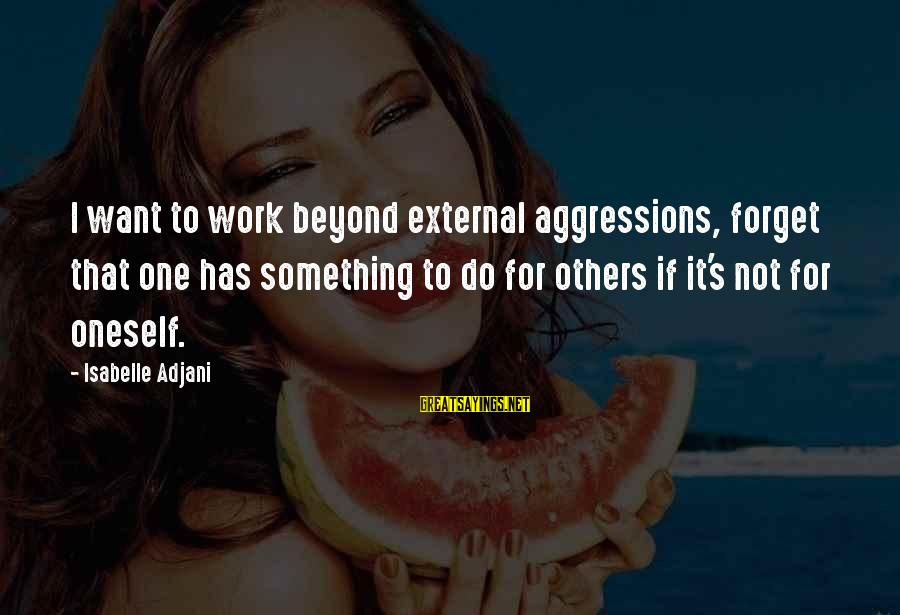 Do It Sayings By Isabelle Adjani: I want to work beyond external aggressions, forget that one has something to do for