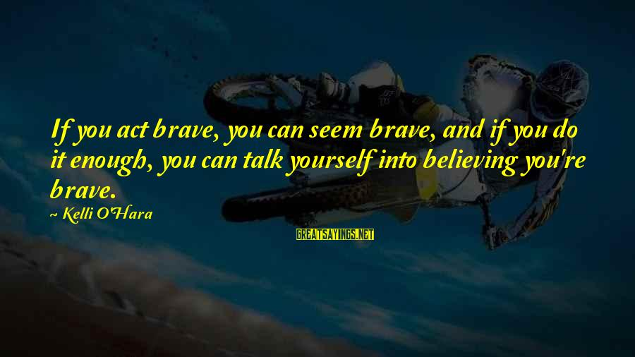Do It Sayings By Kelli O'Hara: If you act brave, you can seem brave, and if you do it enough, you