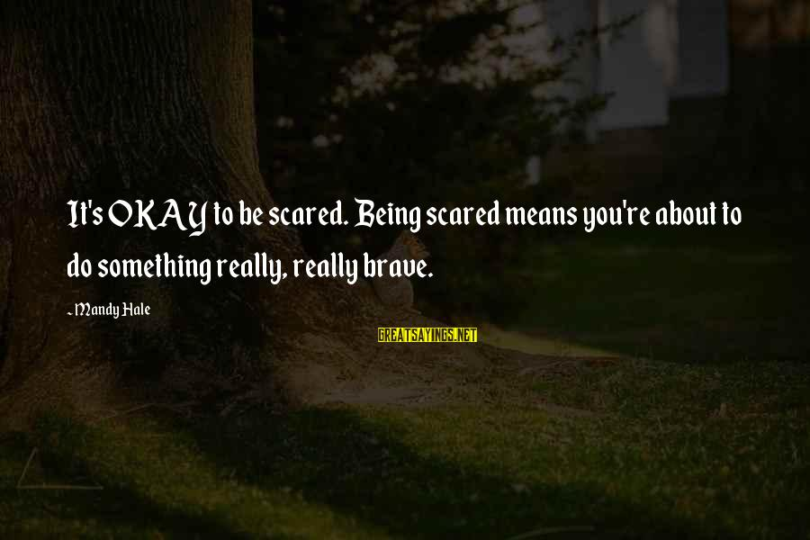 Do It Sayings By Mandy Hale: It's OKAY to be scared. Being scared means you're about to do something really, really