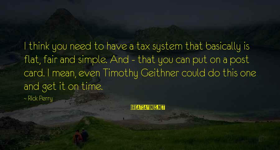 Do It Sayings By Rick Perry: I think you need to have a tax system that basically is flat, fair and