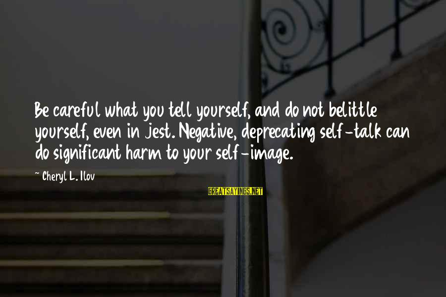 Do Not Belittle Sayings By Cheryl L. Ilov: Be careful what you tell yourself, and do not belittle yourself, even in jest. Negative,