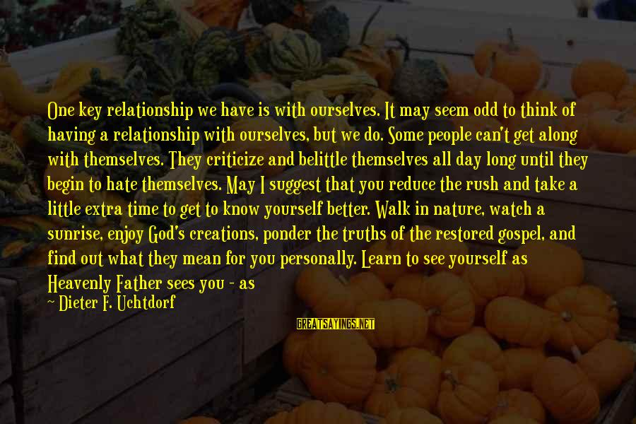 Do Not Belittle Sayings By Dieter F. Uchtdorf: One key relationship we have is with ourselves. It may seem odd to think of