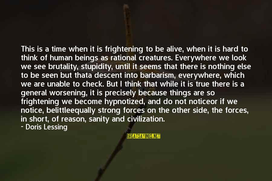 Do Not Belittle Sayings By Doris Lessing: This is a time when it is frightening to be alive, when it is hard