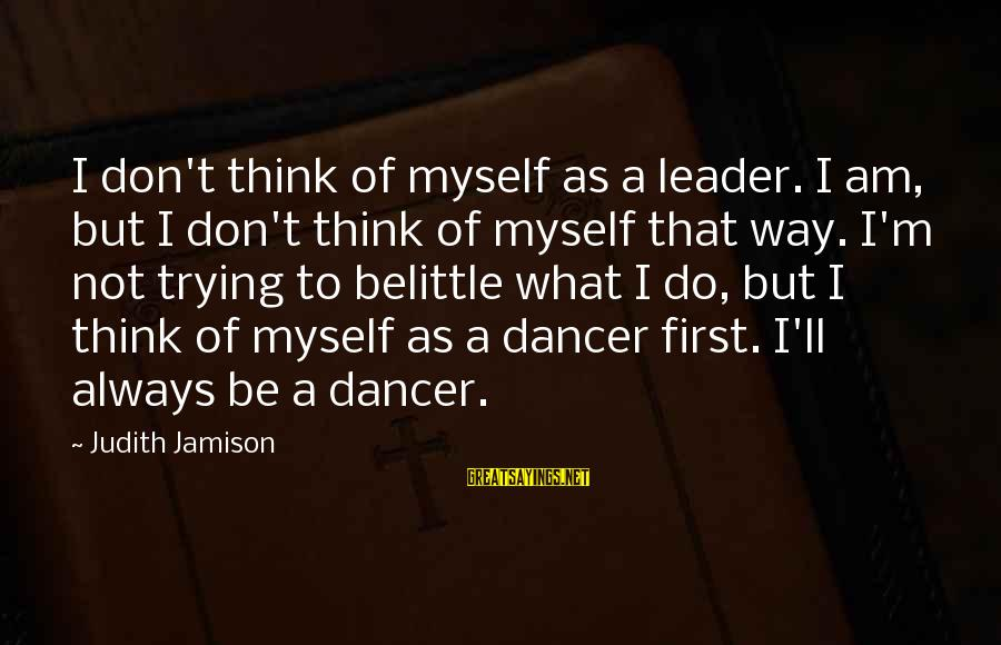Do Not Belittle Sayings By Judith Jamison: I don't think of myself as a leader. I am, but I don't think of