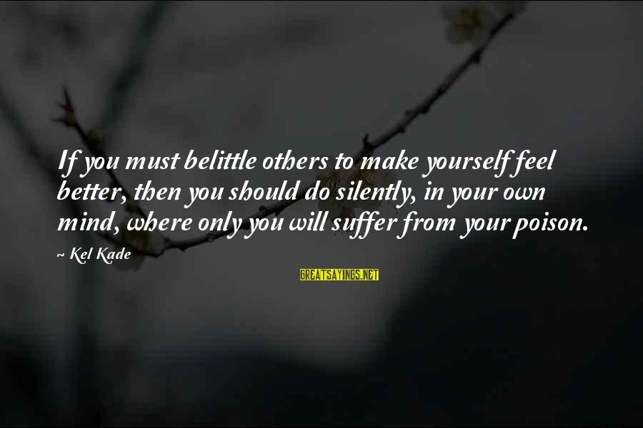 Do Not Belittle Sayings By Kel Kade: If you must belittle others to make yourself feel better, then you should do silently,