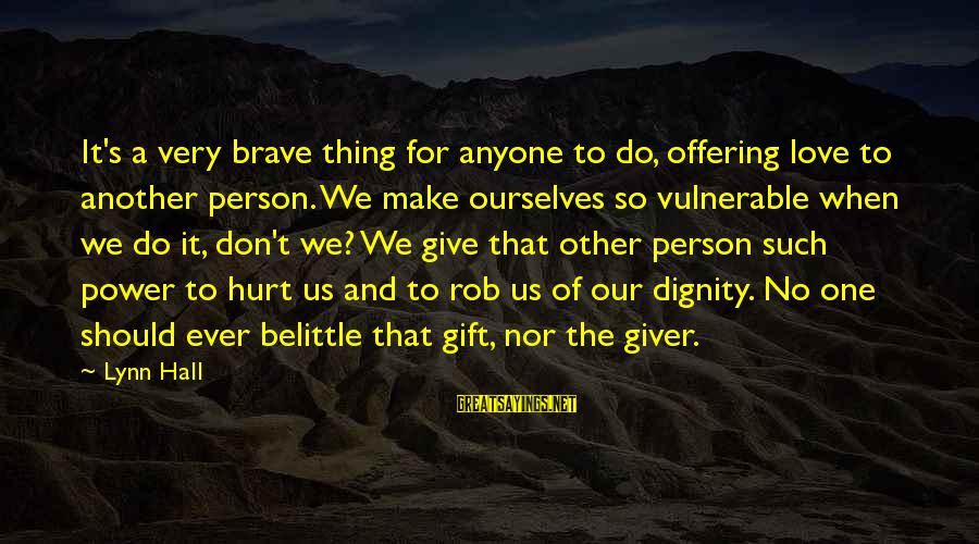 Do Not Belittle Sayings By Lynn Hall: It's a very brave thing for anyone to do, offering love to another person. We