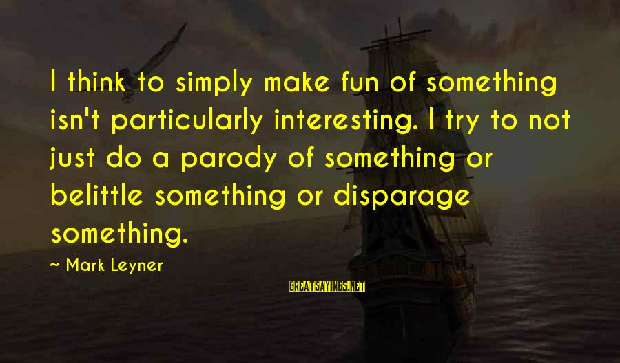 Do Not Belittle Sayings By Mark Leyner: I think to simply make fun of something isn't particularly interesting. I try to not