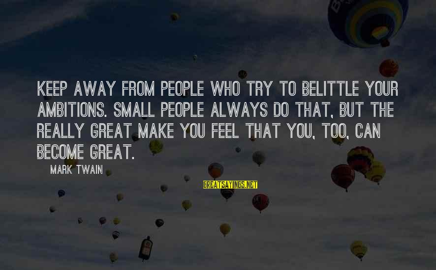 Do Not Belittle Sayings By Mark Twain: Keep away from people who try to belittle your ambitions. Small people always do that,