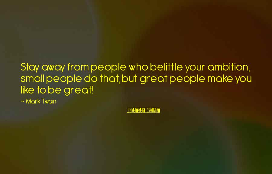 Do Not Belittle Sayings By Mark Twain: Stay away from people who belittle your ambition, small people do that, but great people