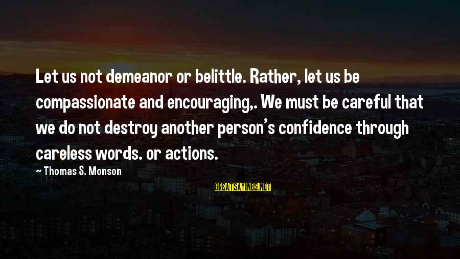 Do Not Belittle Sayings By Thomas S. Monson: Let us not demeanor or belittle. Rather, let us be compassionate and encouraging,. We must