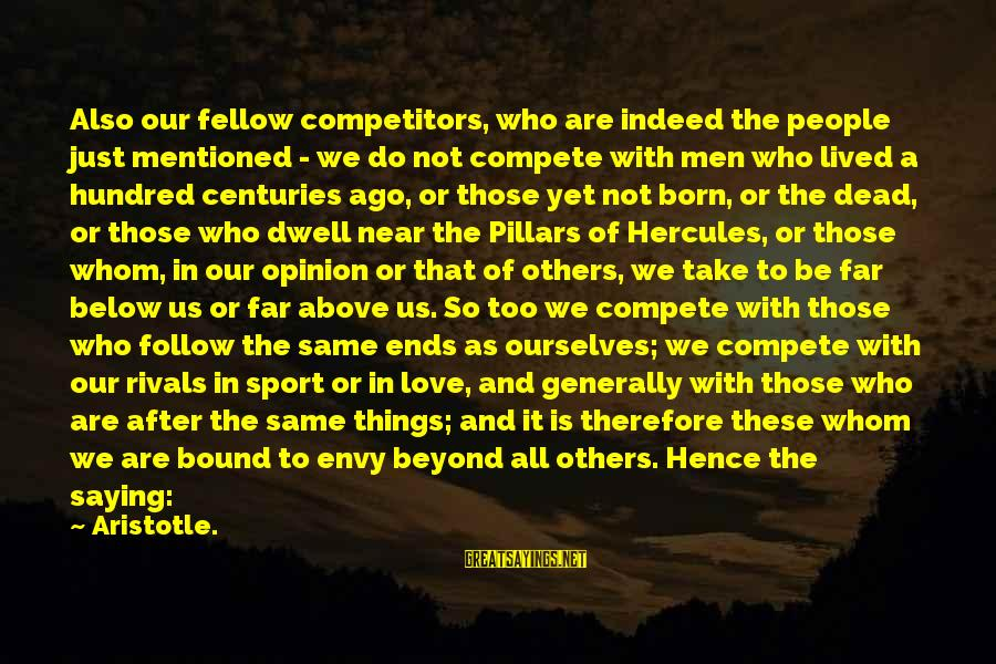 Do Not Compete With Others Sayings By Aristotle.: Also our fellow competitors, who are indeed the people just mentioned - we do not