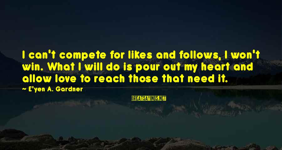Do Not Compete With Others Sayings By E'yen A. Gardner: I can't compete for likes and follows, I won't win. What I will do is