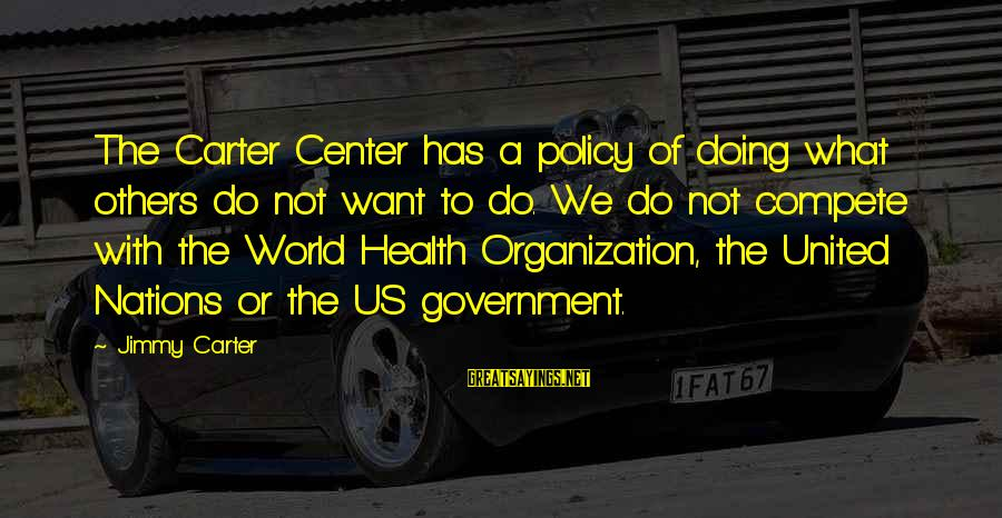 Do Not Compete With Others Sayings By Jimmy Carter: The Carter Center has a policy of doing what others do not want to do.