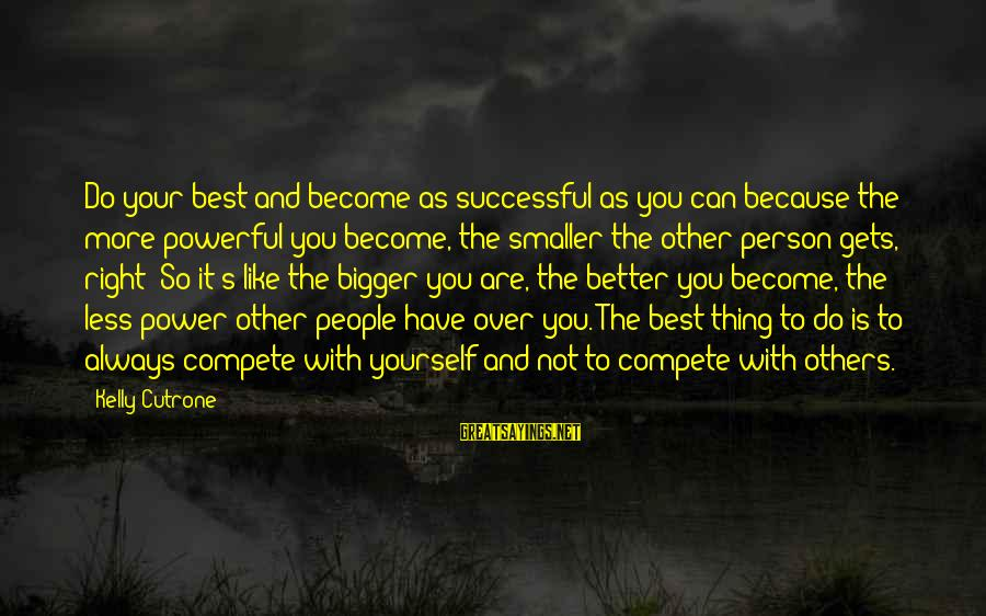 Do Not Compete With Others Sayings By Kelly Cutrone: Do your best and become as successful as you can because the more powerful you