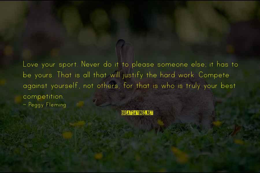 Do Not Compete With Others Sayings By Peggy Fleming: Love your sport. Never do it to please someone else; it has to be yours.