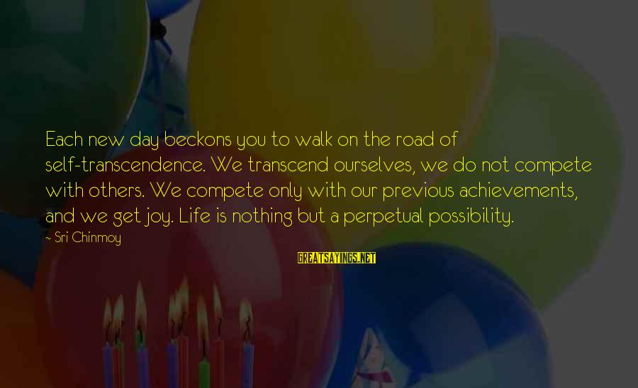 Do Not Compete With Others Sayings By Sri Chinmoy: Each new day beckons you to walk on the road of self-transcendence. We transcend ourselves,