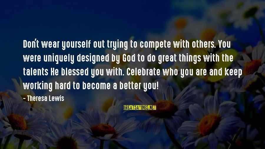 Do Not Compete With Others Sayings By Theresa Lewis: Don't wear yourself out trying to compete with others. You were uniquely designed by God