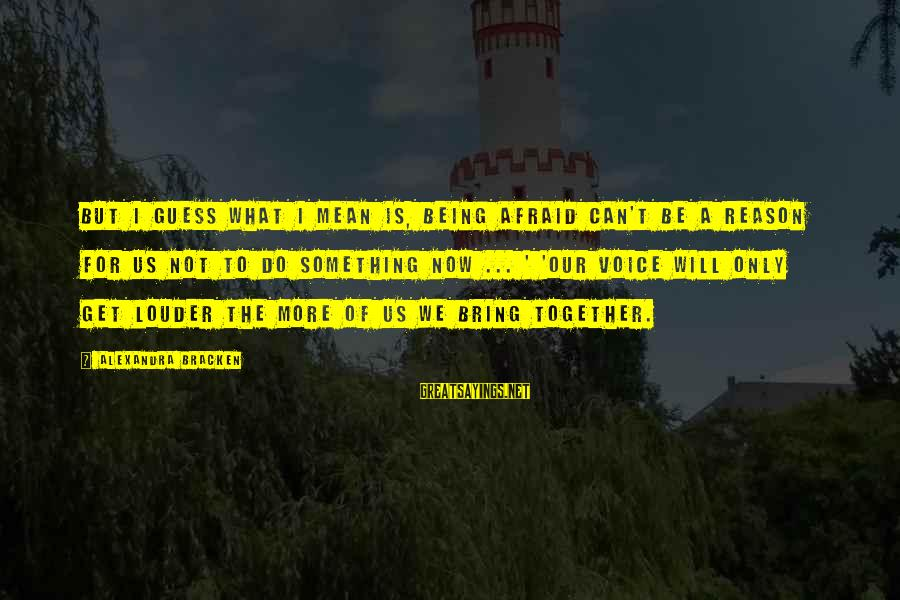 Do Something Right Sayings By Alexandra Bracken: But I guess what I mean is, being afraid can't be a reason for us