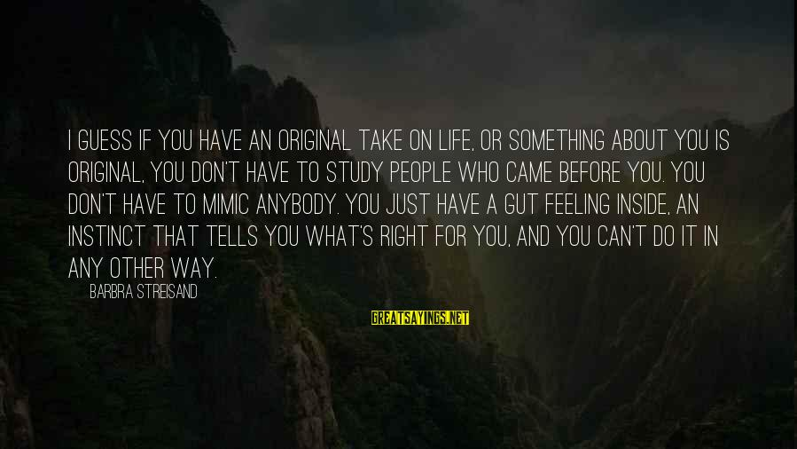 Do Something Right Sayings By Barbra Streisand: I guess if you have an original take on life, or something about you is