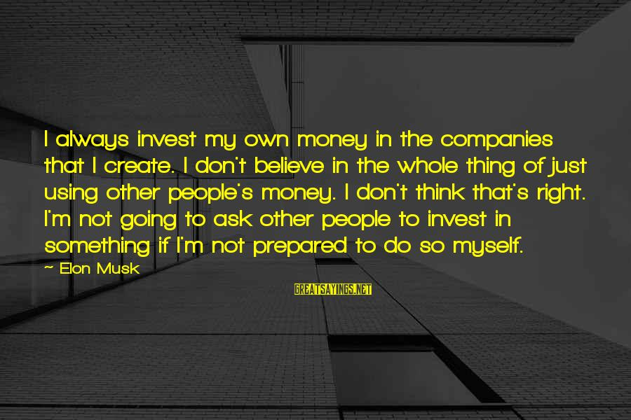 Do Something Right Sayings By Elon Musk: I always invest my own money in the companies that I create. I don't believe