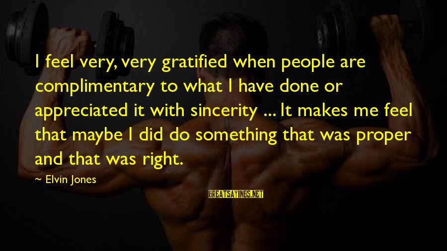 Do Something Right Sayings By Elvin Jones: I feel very, very gratified when people are complimentary to what I have done or