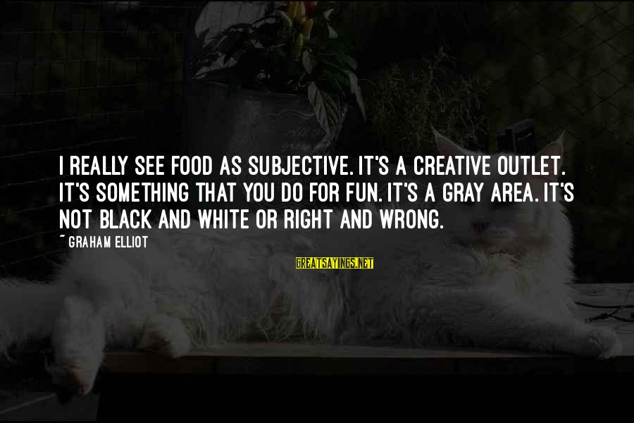 Do Something Right Sayings By Graham Elliot: I really see food as subjective. It's a creative outlet. It's something that you do