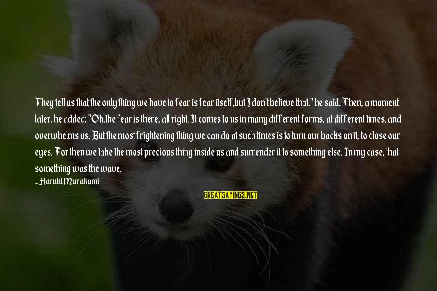 Do Something Right Sayings By Haruki Murakami: They tell us that the only thing we have to fear is fear itself,but I