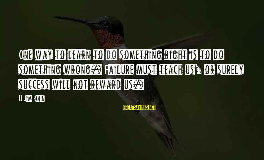 Do Something Right Sayings By Jim Rohn: One way to learn to do something right is to do something wrong. Failure must