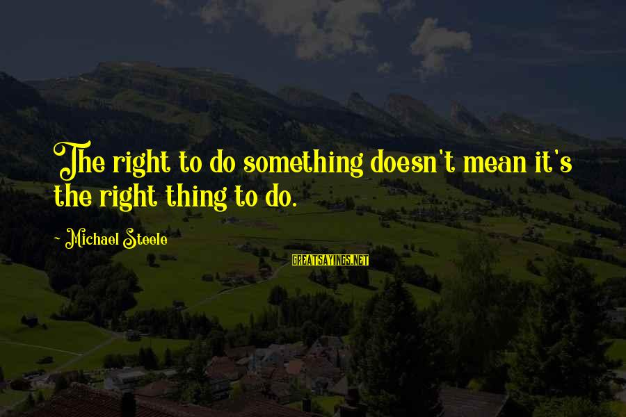 Do Something Right Sayings By Michael Steele: The right to do something doesn't mean it's the right thing to do.