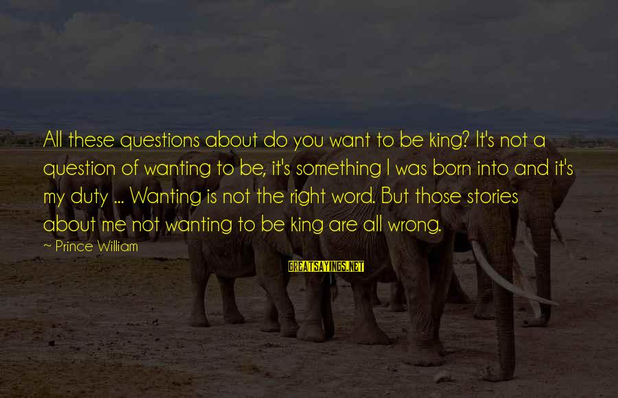 Do Something Right Sayings By Prince William: All these questions about do you want to be king? It's not a question of