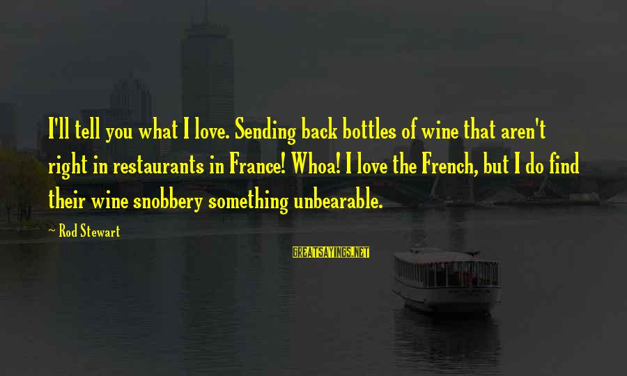Do Something Right Sayings By Rod Stewart: I'll tell you what I love. Sending back bottles of wine that aren't right in