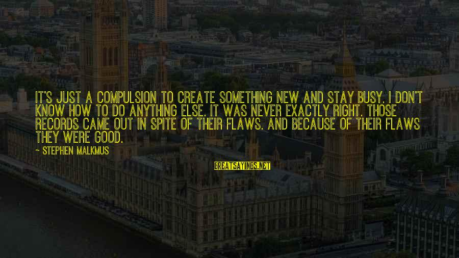 Do Something Right Sayings By Stephen Malkmus: It's just a compulsion to create something new and stay busy. I don't know how