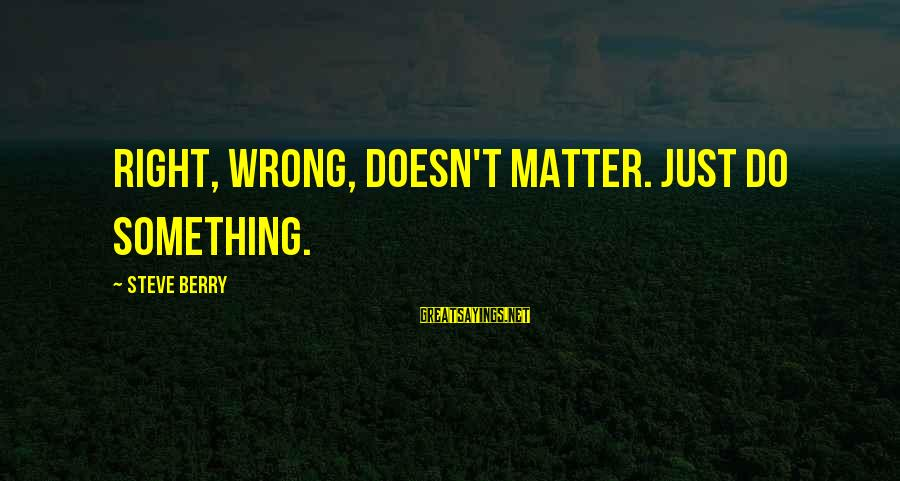 Do Something Right Sayings By Steve Berry: Right, wrong, doesn't matter. Just do something.