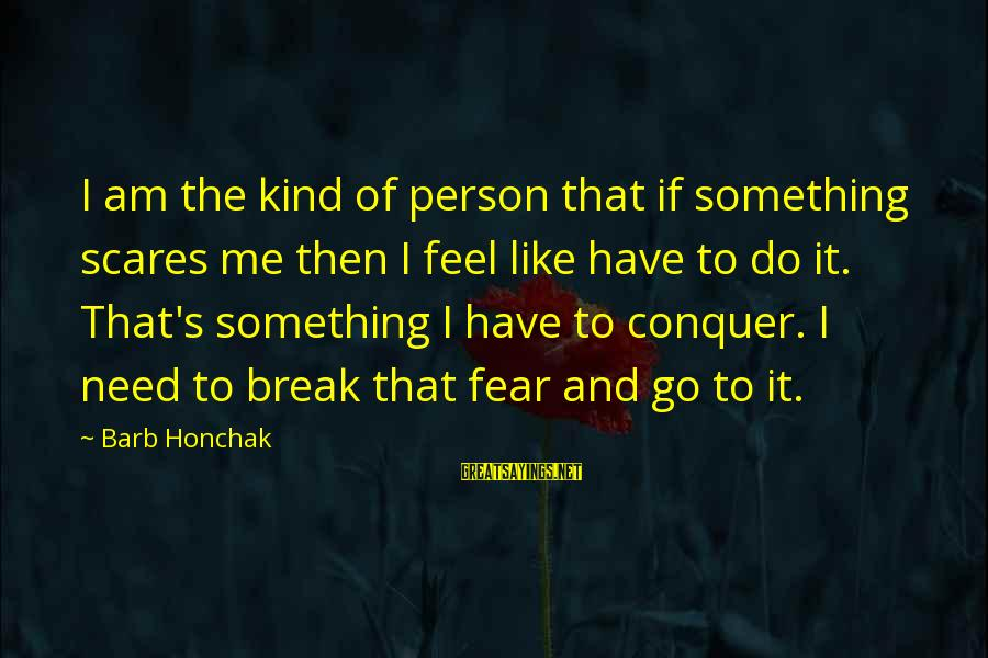 Do Something That Scares You Sayings By Barb Honchak: I am the kind of person that if something scares me then I feel like