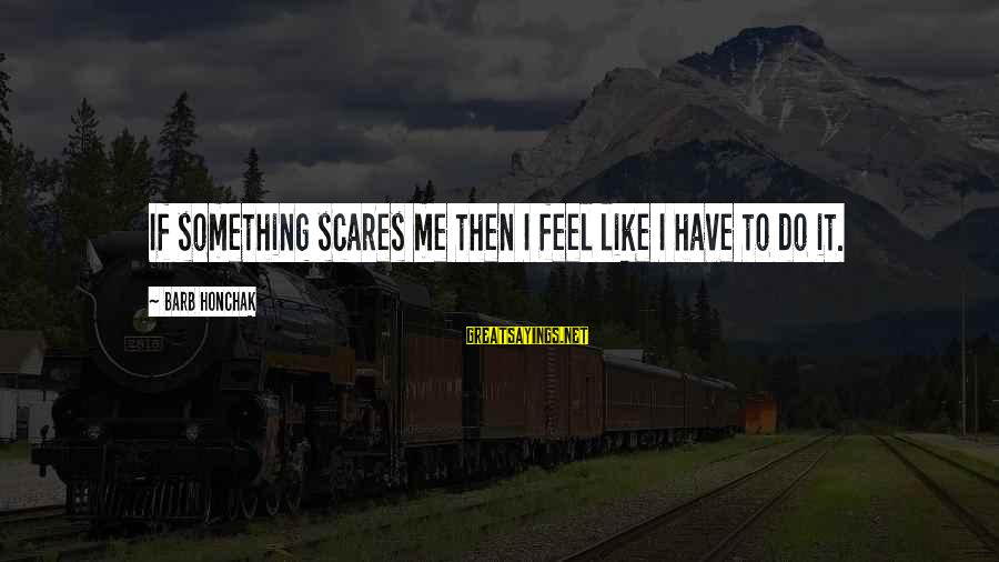 Do Something That Scares You Sayings By Barb Honchak: If something scares me then I feel like I have to do it.