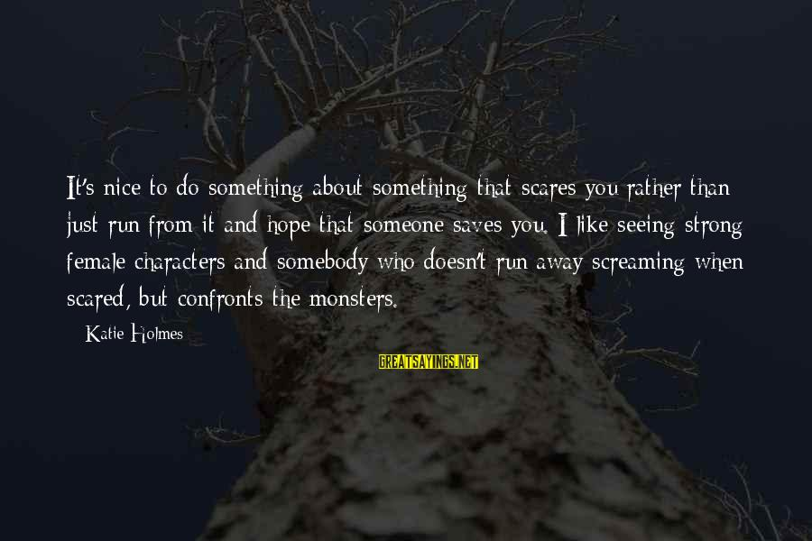 Do Something That Scares You Sayings By Katie Holmes: It's nice to do something about something that scares you rather than just run from