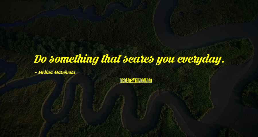 Do Something That Scares You Sayings By Melina Marchetta: Do something that scares you everyday.