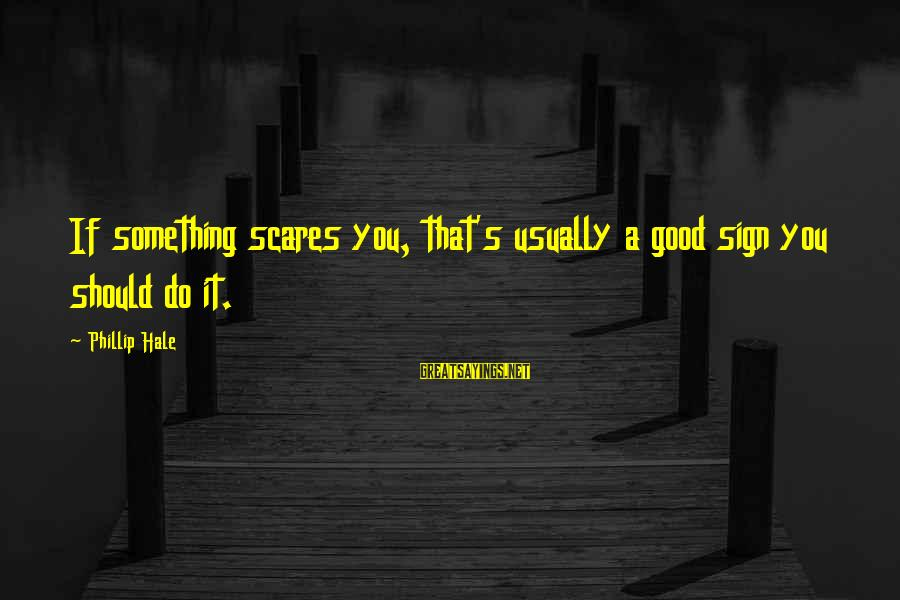 Do Something That Scares You Sayings By Phillip Hale: If something scares you, that's usually a good sign you should do it.