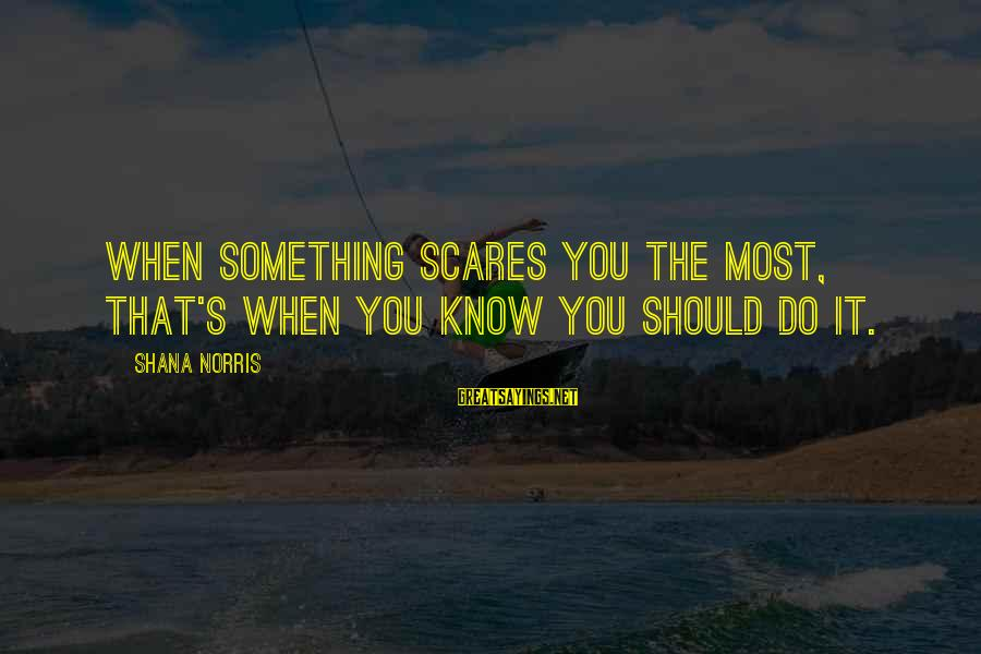 Do Something That Scares You Sayings By Shana Norris: When something scares you the most, that's when you know you should do it.